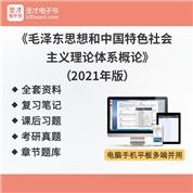 《毛泽东思想和中国特色社会主义理论体系概论》2021年版全套资料复习笔记课后习题考研真题精选章节题库